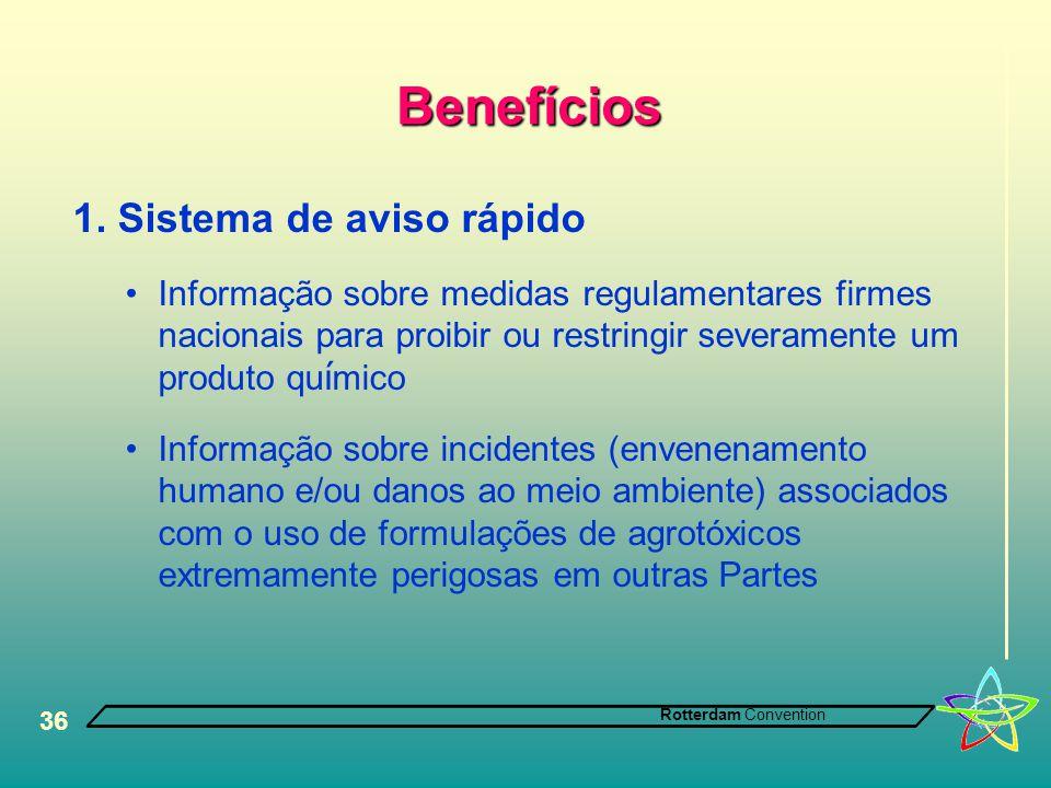 Rotterdam Convention 36 Benefícios 1. Sistema de aviso rápido •Informação sobre medidas regulamentares firmes nacionais para proibir ou restringir sev