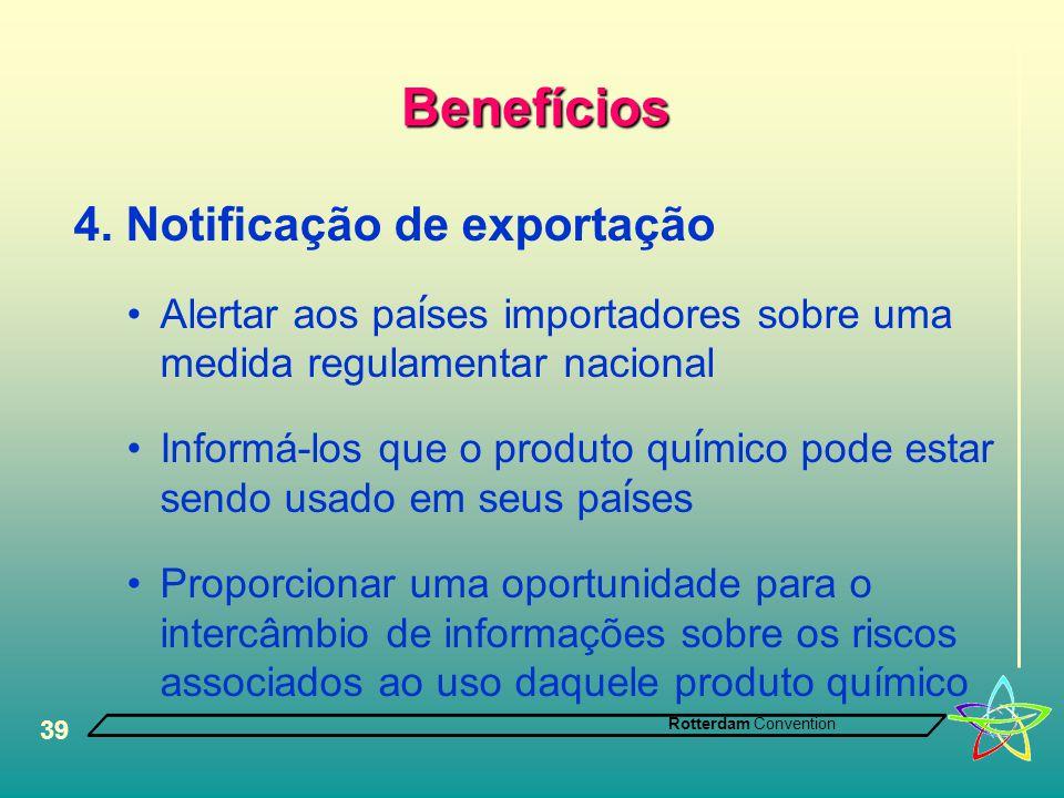Rotterdam Convention 39 Benefícios 4. Notificação de exportação •Alertar aos pa í ses importadores sobre uma medida regulamentar nacional •Informá-los