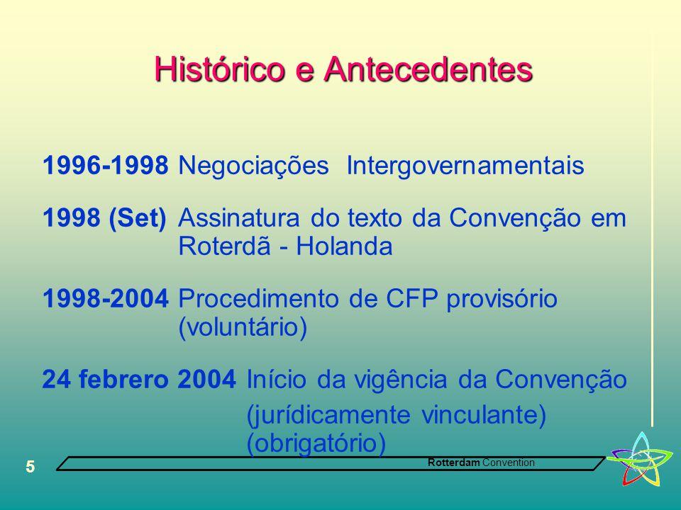 Rotterdam Convention 5 Histórico e Antecedentes 1996-1998 Negociações Intergovernamentais 1998 (Set) Assinatura do texto da Convenção em Roterdã - Holanda 1998-2004Procedimento de CFP provisório (voluntário) 24 febrero 2004 Início da vigência da Convenção (jurídicamente vinculante) (obrigatório)