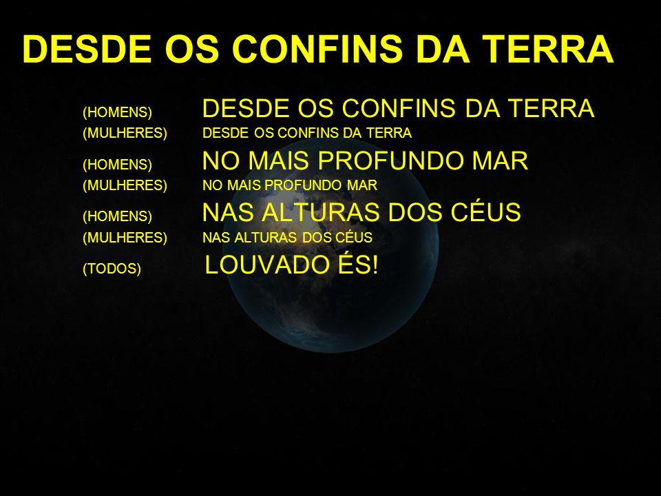 DESDE OS CONFINS DA TERRA (HOMENS) DESDE OS CONFINS DA TERRA (MULHERES) DESDE OS CONFINS DA TERRA (HOMENS) NO MAIS PROFUNDO MAR (MULHERES) NO MAIS PROFUNDO MAR (HOMENS) NAS ALTURAS DOS CÉUS (MULHERES) NAS ALTURAS DOS CÉUS (TODOS) LOUVADO ÉS!