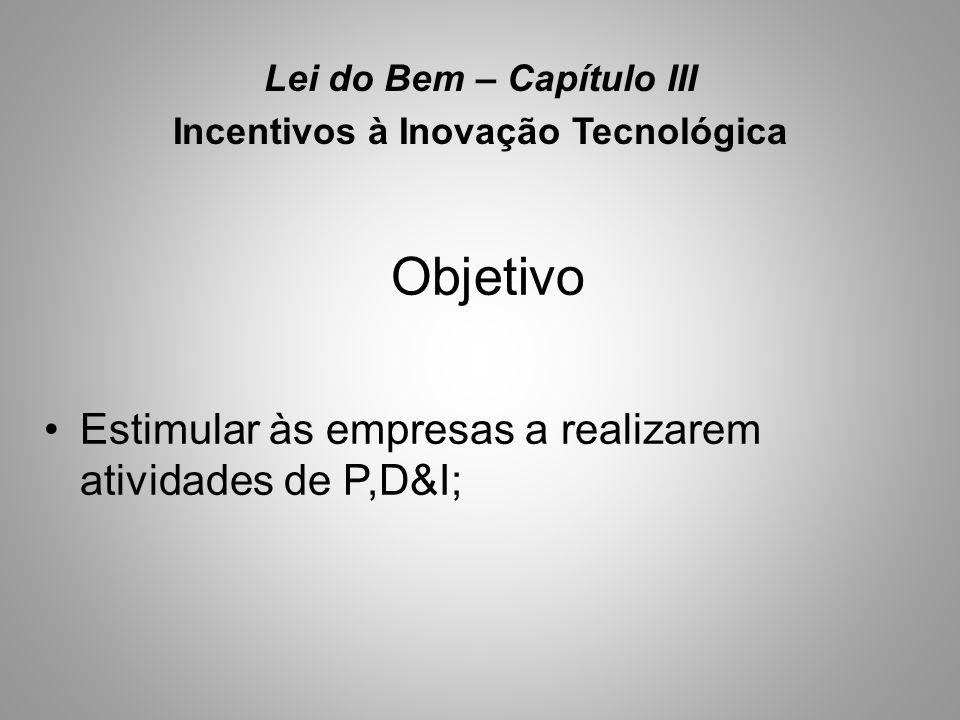 Lei do Bem – Capítulo III Incentivos à Inovação Tecnológica Objetivo •Estimular às empresas a realizarem atividades de P,D&I;