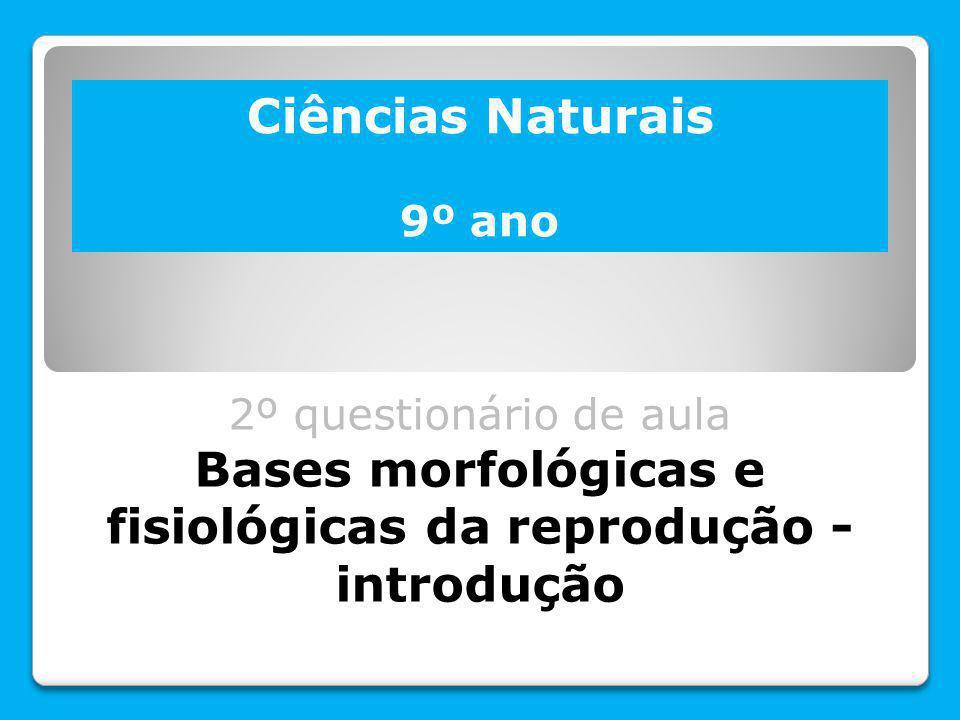 Ciências Naturais 9º ano 2º questionário de aula Bases morfológicas e fisiológicas da reprodução - introdução