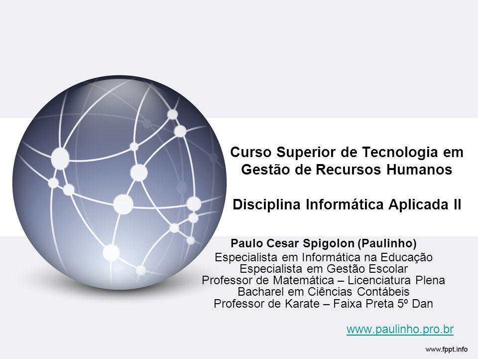 Curso Superior de Tecnologia em Gestão de Recursos Humanos Disciplina Informática Aplicada II Paulo Cesar Spigolon (Paulinho) Especialista em Informát