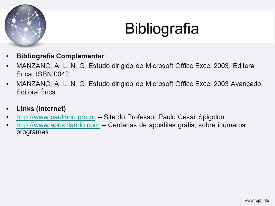 Bibliografia •Bibliografia Complementar: •MANZANO, A. L. N. G. Estudo dirigido de Microsoft Office Excel 2003. Editora Érica. ISBN 0042. •MANZANO, A.
