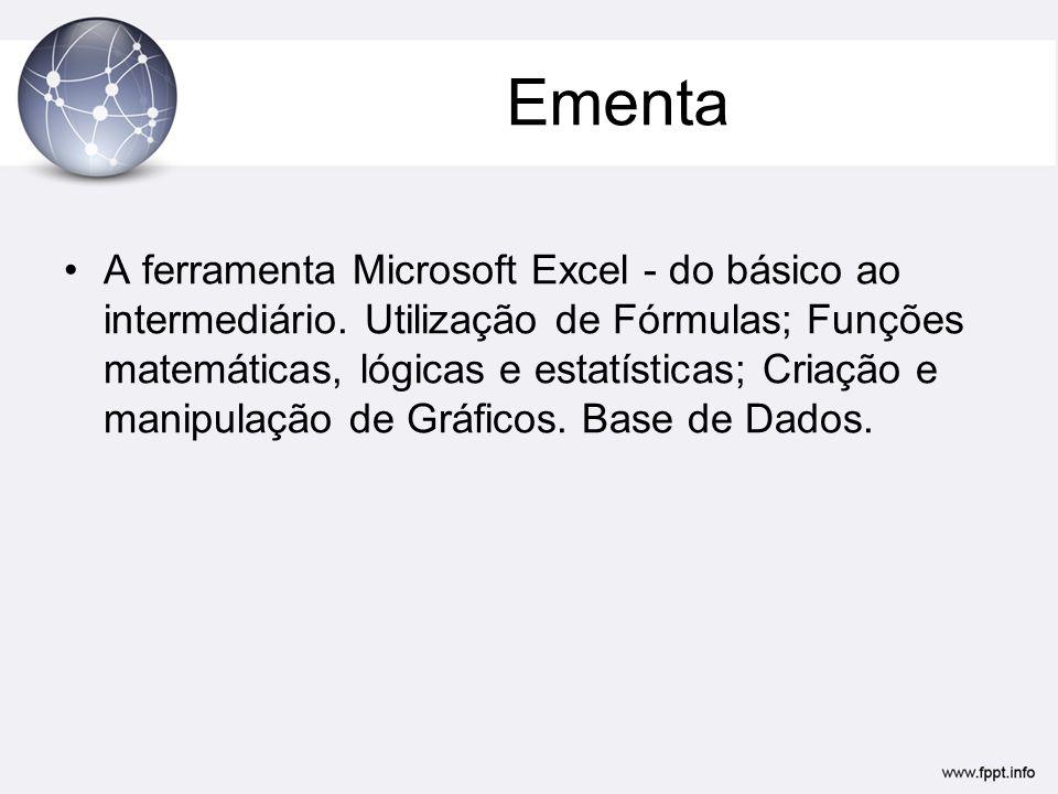 Ementa •A ferramenta Microsoft Excel - do básico ao intermediário. Utilização de Fórmulas; Funções matemáticas, lógicas e estatísticas; Criação e mani