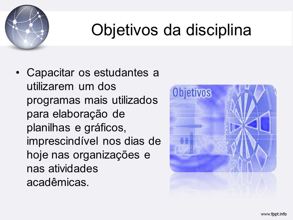 Objetivos da disciplina •Capacitar os estudantes a utilizarem um dos programas mais utilizados para elaboração de planilhas e gráficos, imprescindível