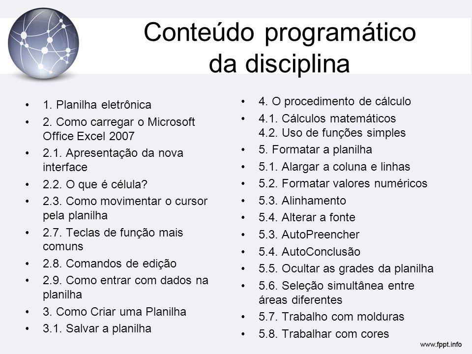 Conteúdo programático da disciplina •1. Planilha eletrônica •2. Como carregar o Microsoft Office Excel 2007 •2.1. Apresentação da nova interface •2.2.