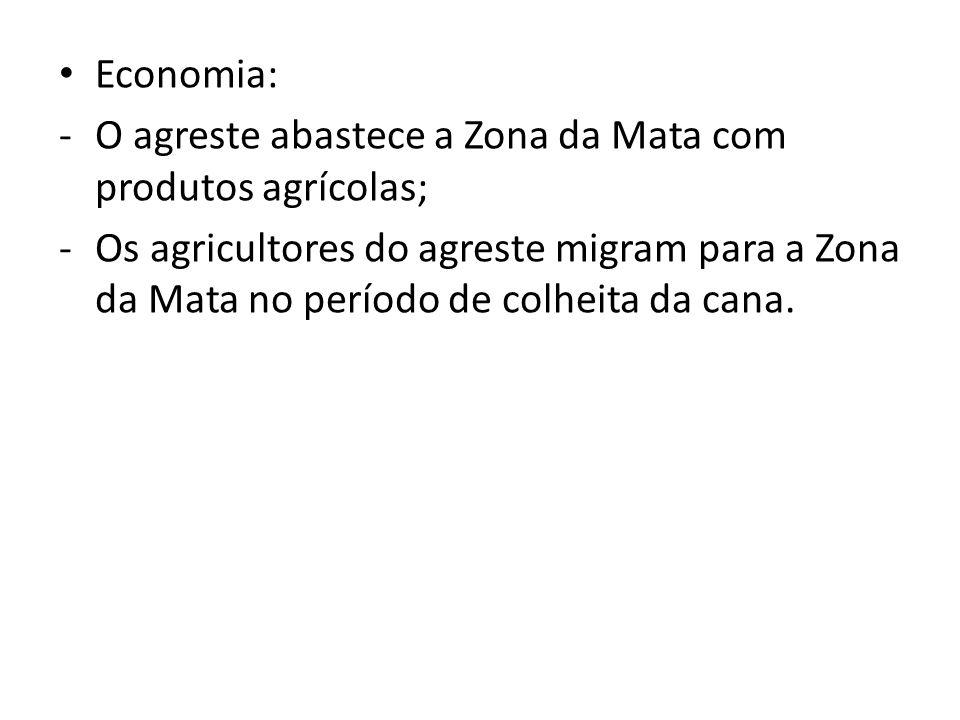 • Economia: -O agreste abastece a Zona da Mata com produtos agrícolas; -Os agricultores do agreste migram para a Zona da Mata no período de colheita d