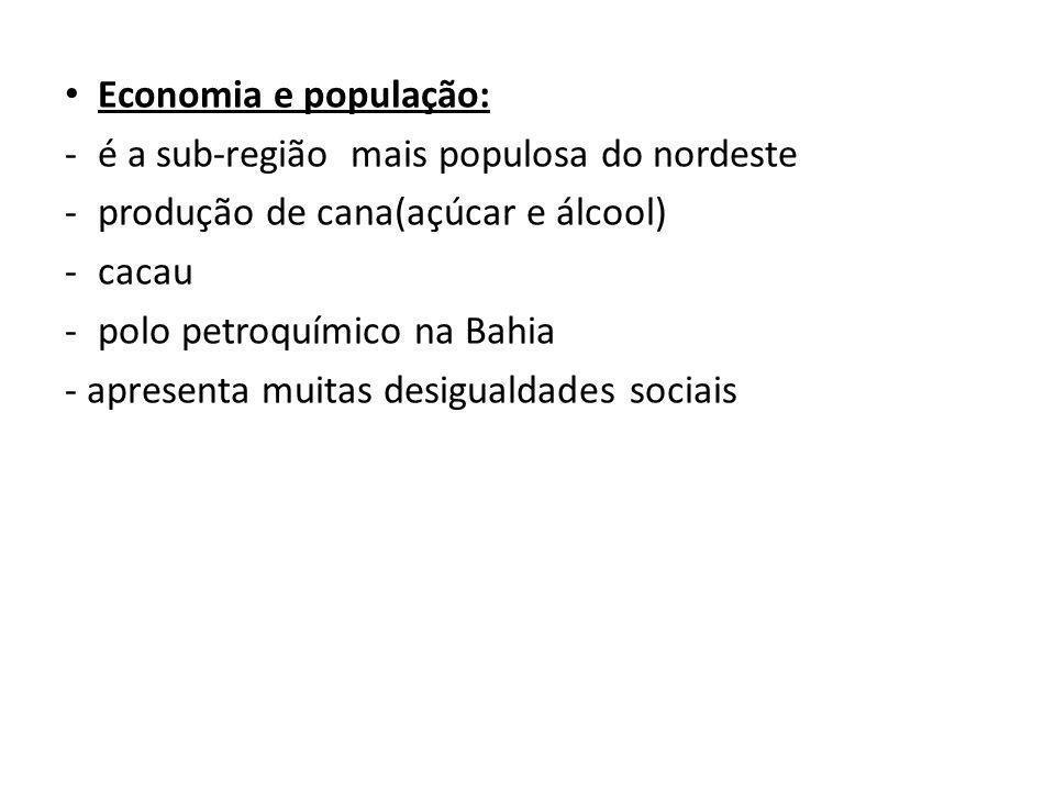 • Economia e população: -é a sub-região mais populosa do nordeste -produção de cana(açúcar e álcool) -cacau -polo petroquímico na Bahia - apresenta mu