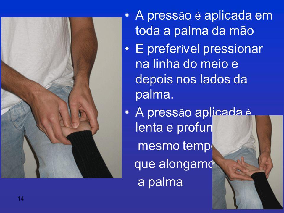 14 • A press ã o é aplicada em toda a palma da mão • E prefer í vel pressionar na linha do meio e depois nos lados da palma.