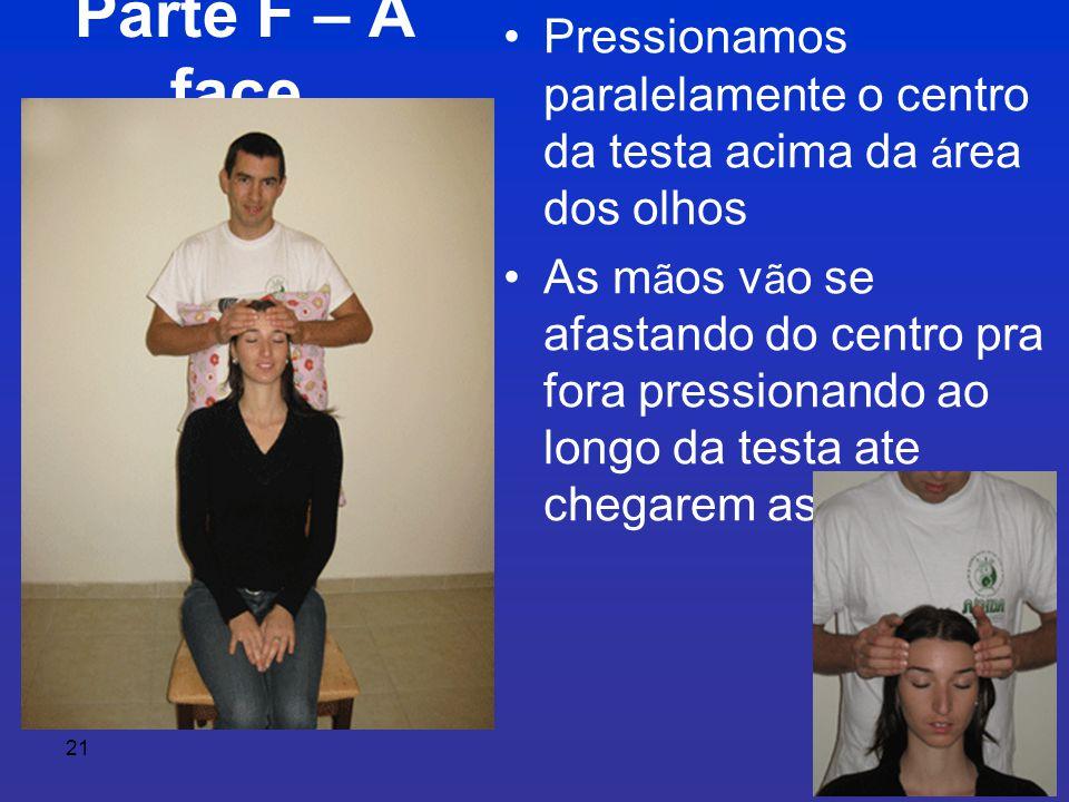 21 Parte F – A face • Pressionamos paralelamente o centro da testa acima da á rea dos olhos • As m ã os v ã o se afastando do centro pra fora pressionando ao longo da testa ate chegarem as t ê mporas.
