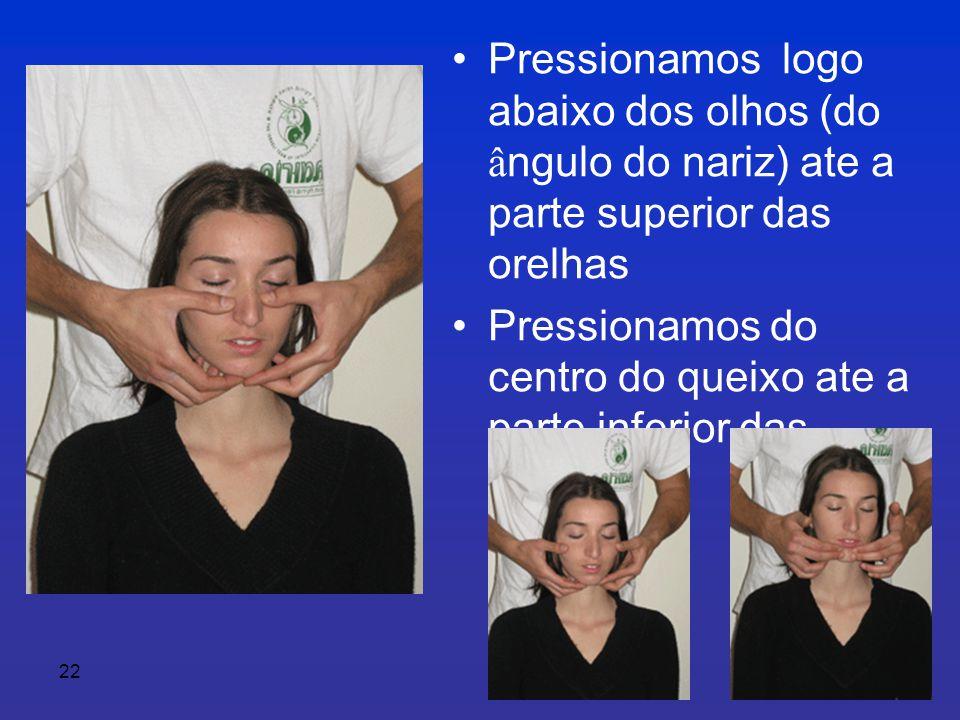 22 •Pressionamos logo abaixo dos olhos (do â ngulo do nariz) ate a parte superior das orelhas • Pressionamos do centro do queixo ate a parte inferior das orelhas