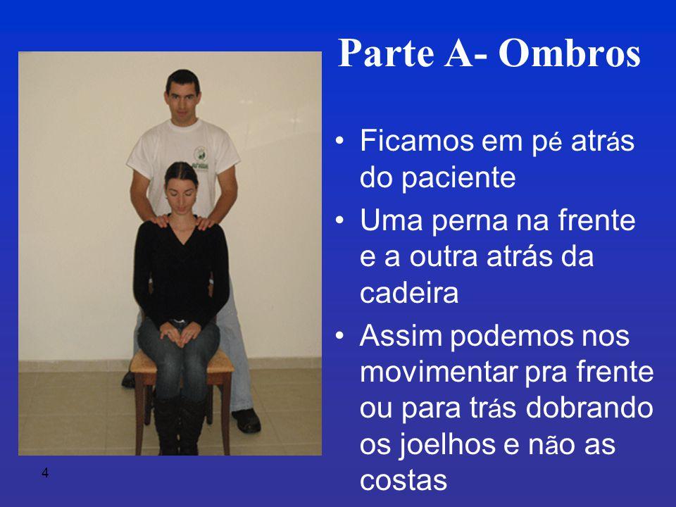 4 Parte A- Ombros •Ficamos em p é atr á s do paciente •Uma perna na frente e a outra atrás da cadeira •Assim podemos nos movimentar pra frente ou para tr á s dobrando os joelhos e n ã o as costas