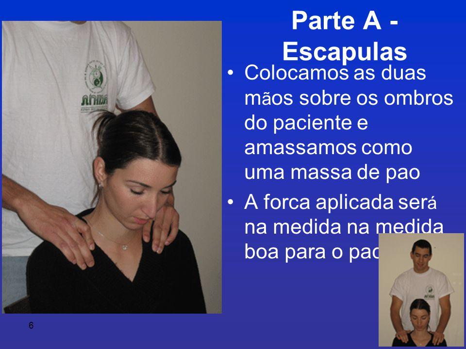 6 Parte A - Escapulas •Colocamos as duas m ã os sobre os ombros do paciente e amassamos como uma massa de pao •A forca aplicada ser á na medida na medida boa para o paciente