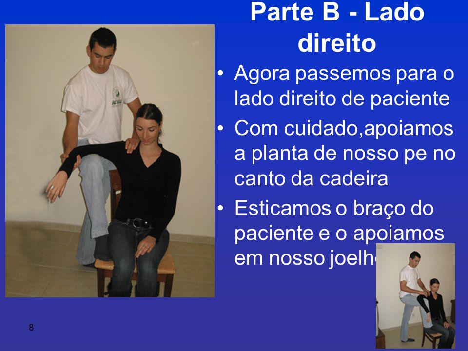 8 Parte B - Lado direito • Agora passemos para o lado direito de paciente • Com cuidado,apoiamos a planta de nosso pe no canto da cadeira • Esticamos o braço do paciente e o apoiamos em nosso joelho