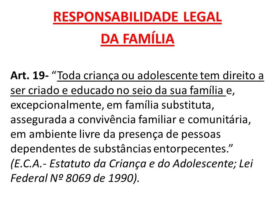 """RESPONSABILIDADE LEGAL DA FAMÍLIA Art. 19- """"Toda criança ou adolescente tem direito a ser criado e educado no seio da sua família e, excepcionalmente,"""
