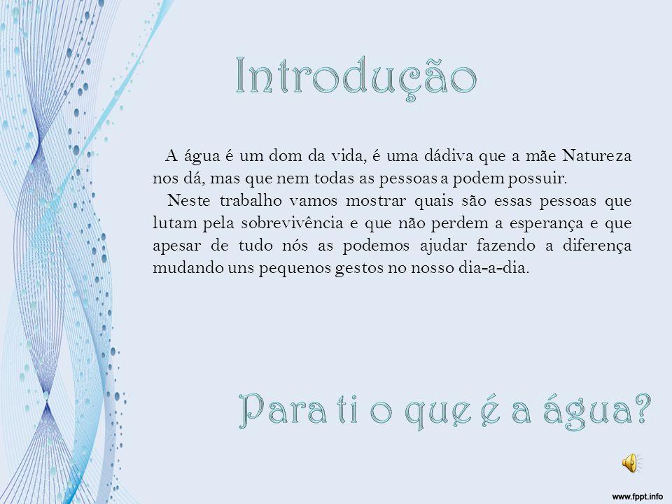 A água é um dom da vida, é uma dádiva que a mãe Natureza nos dá, mas que nem todas as pessoas a podem possuir.