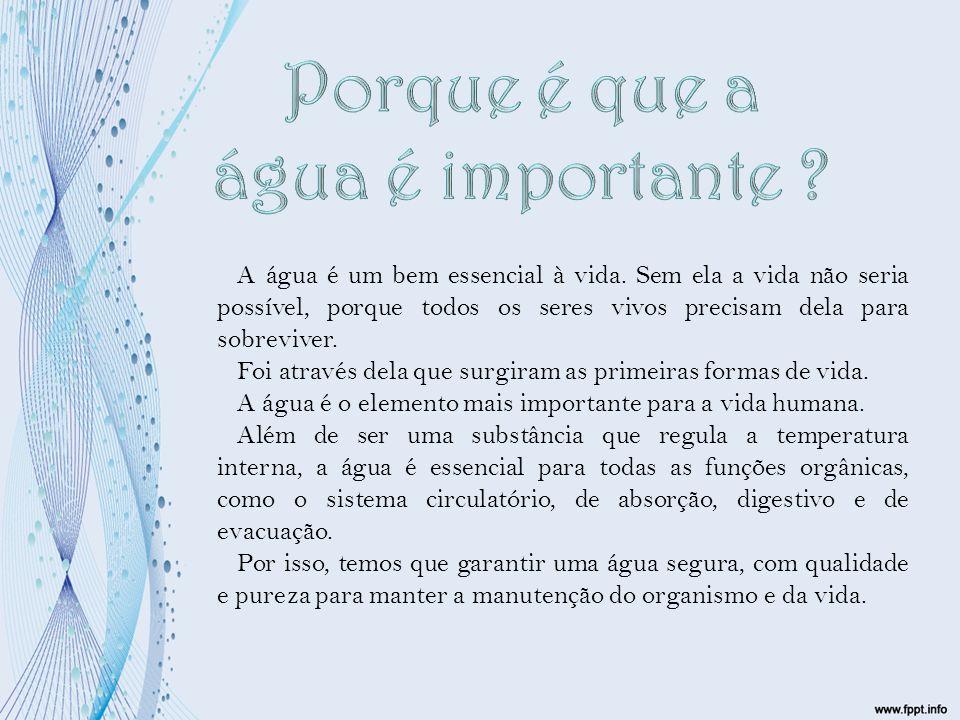 A água é um bem essencial à vida. Sem ela a vida não seria possível, porque todos os seres vivos precisam dela para sobreviver. Foi através dela que s