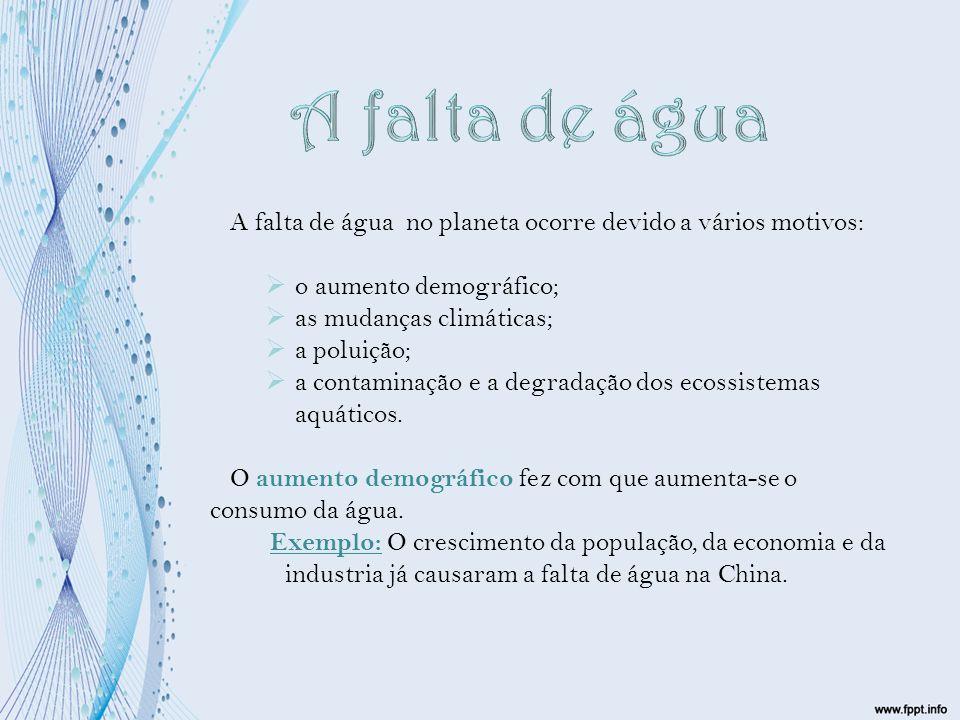 A falta de água no planeta ocorre devido a vários motivos:  o aumento demográfico;  as mudanças climáticas;  a poluição;  a contaminação e a degra