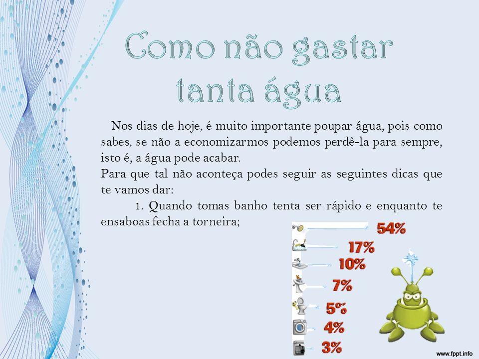 Nos dias de hoje, é muito importante poupar água, pois como sabes, se não a economizarmos podemos perdê-la para sempre, isto é, a água pode acabar. Pa