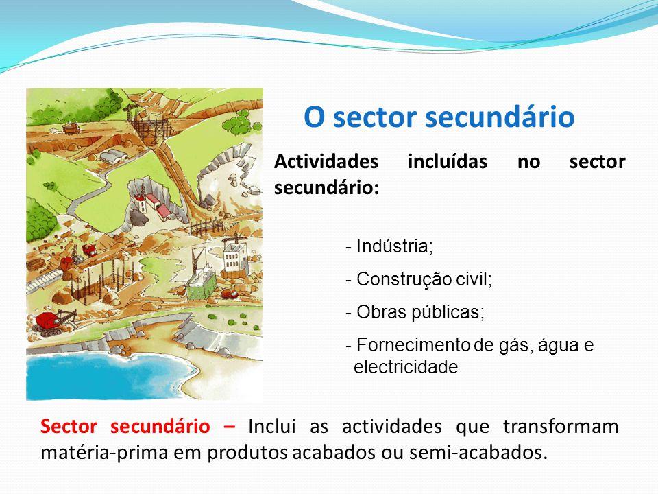 O sector secundário Sector secundário – Inclui as actividades que transformam matéria-prima em produtos acabados ou semi-acabados. Actividades incluíd