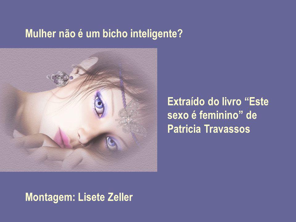 """Extraído do livro """"Este sexo é feminino"""" de Patricia Travassos Montagem: Lisete Zeller Mulher não é um bicho inteligente?"""