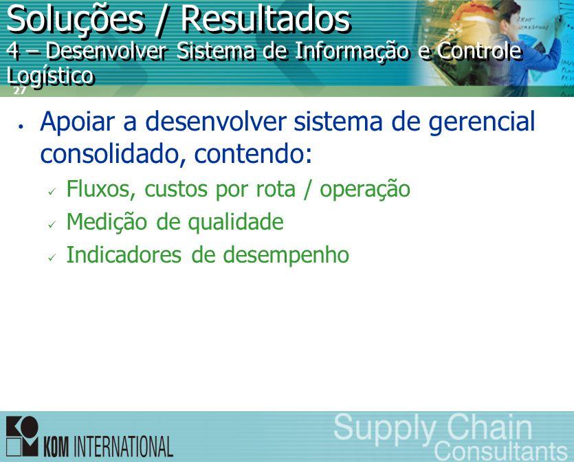 27 Soluções / Resultados 4 – Desenvolver Sistema de Informação e Controle Logístico • Apoiar a desenvolver sistema de gerencial consolidado, contendo: