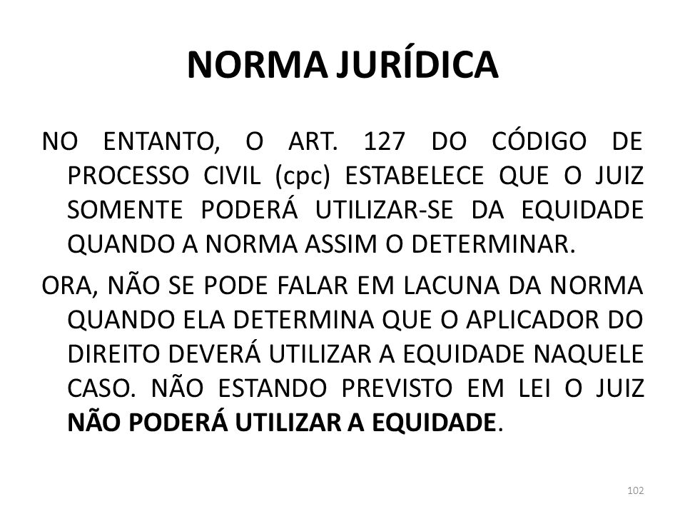 NORMA JURÍDICA NO ENTANTO, O ART. 127 DO CÓDIGO DE PROCESSO CIVIL (cpc) ESTABELECE QUE O JUIZ SOMENTE PODERÁ UTILIZAR-SE DA EQUIDADE QUANDO A NORMA AS