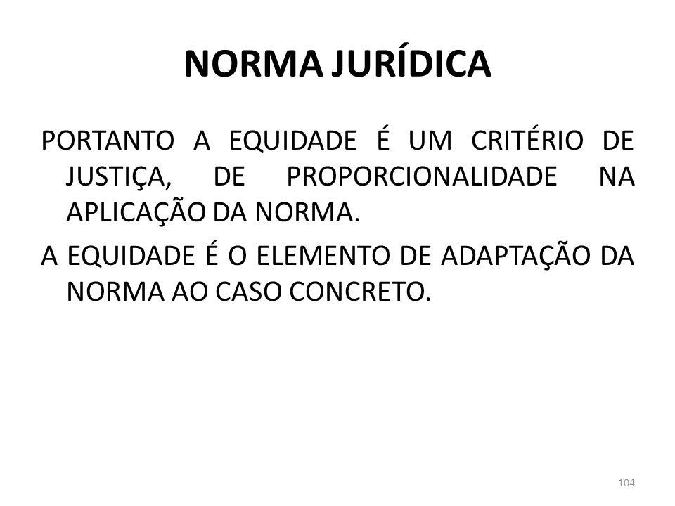 NORMA JURÍDICA PORTANTO A EQUIDADE É UM CRITÉRIO DE JUSTIÇA, DE PROPORCIONALIDADE NA APLICAÇÃO DA NORMA. A EQUIDADE É O ELEMENTO DE ADAPTAÇÃO DA NORMA