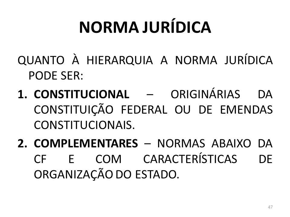 NORMA JURÍDICA QUANTO À HIERARQUIA A NORMA JURÍDICA PODE SER: 1.CONSTITUCIONAL – ORIGINÁRIAS DA CONSTITUIÇÃO FEDERAL OU DE EMENDAS CONSTITUCIONAIS. 2.