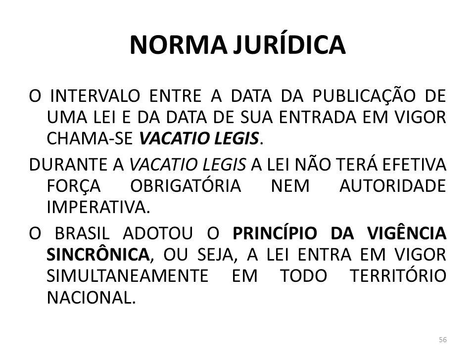 NORMA JURÍDICA O INTERVALO ENTRE A DATA DA PUBLICAÇÃO DE UMA LEI E DA DATA DE SUA ENTRADA EM VIGOR CHAMA-SE VACATIO LEGIS. DURANTE A VACATIO LEGIS A L