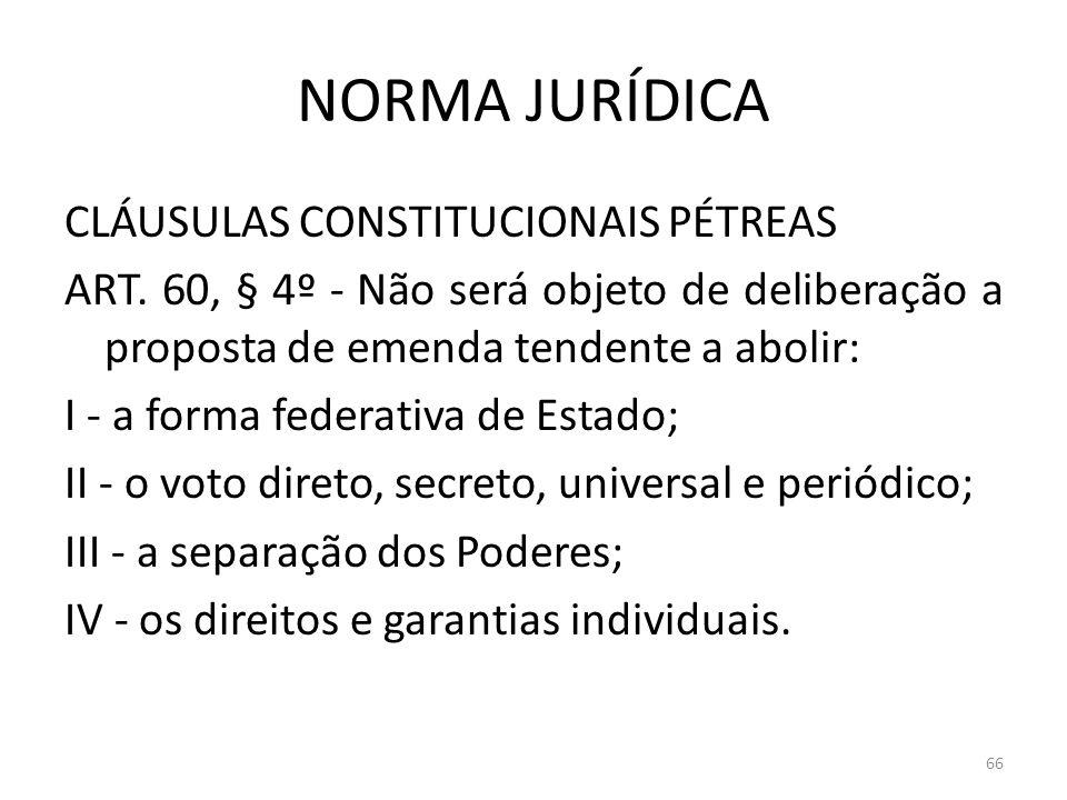 NORMA JURÍDICA CLÁUSULAS CONSTITUCIONAIS PÉTREAS ART. 60, § 4º - Não será objeto de deliberação a proposta de emenda tendente a abolir: I - a forma fe