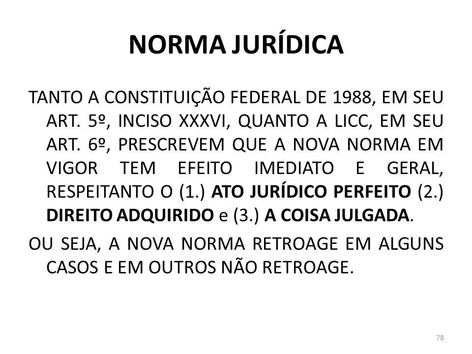 NORMA JURÍDICA TANTO A CONSTITUIÇÃO FEDERAL DE 1988, EM SEU ART. 5º, INCISO XXXVI, QUANTO A LICC, EM SEU ART. 6º, PRESCREVEM QUE A NOVA NORMA EM VIGOR