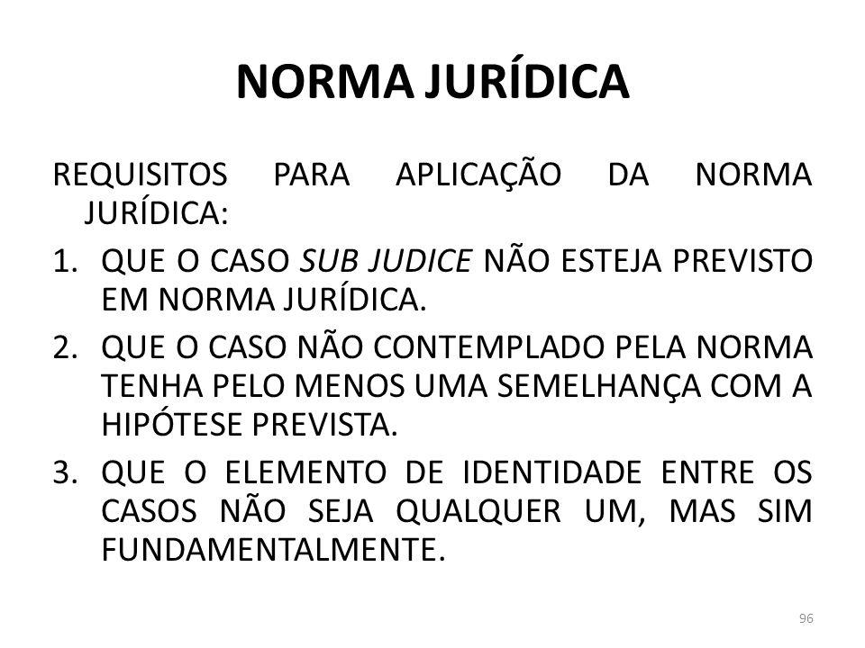 NORMA JURÍDICA REQUISITOS PARA APLICAÇÃO DA NORMA JURÍDICA: 1.QUE O CASO SUB JUDICE NÃO ESTEJA PREVISTO EM NORMA JURÍDICA. 2.QUE O CASO NÃO CONTEMPLAD