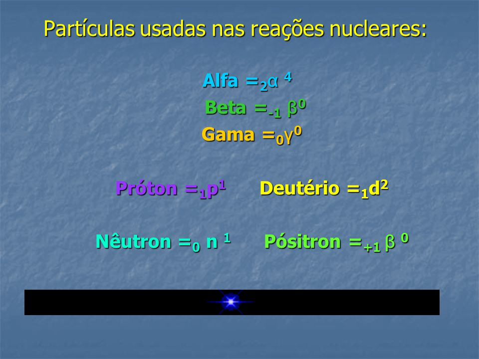 Partículas usadas nas reações nucleares: Alfa = 2 α 4 Alfa = 2 α 4 Beta = -1 β 0 Beta = -1 β 0 Gama = 0 γ 0 Próton = 1 p 1 Deutério = 1 d 2 Nêutron =