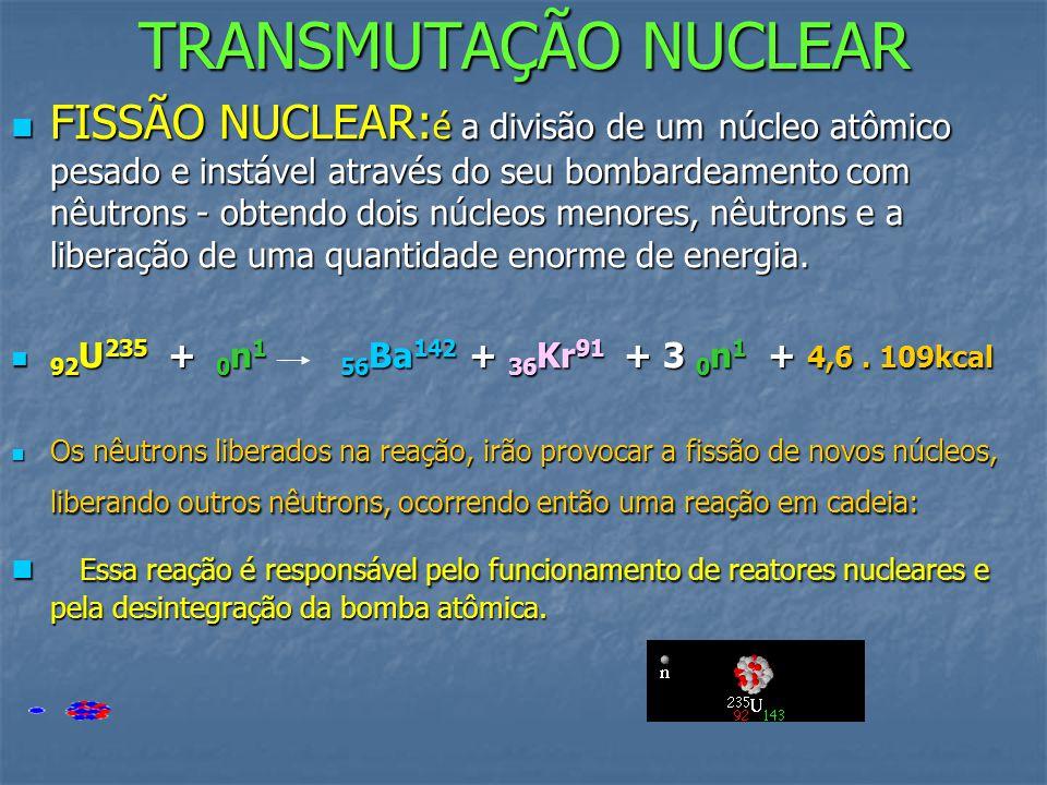 TRANSMUTAÇÃO NUCLEAR FFFFISSÃO NUCLEAR:é a divisão de um núcleo atômico pesado e instável através do seu bombardeamento com nêutrons - obtendo doi