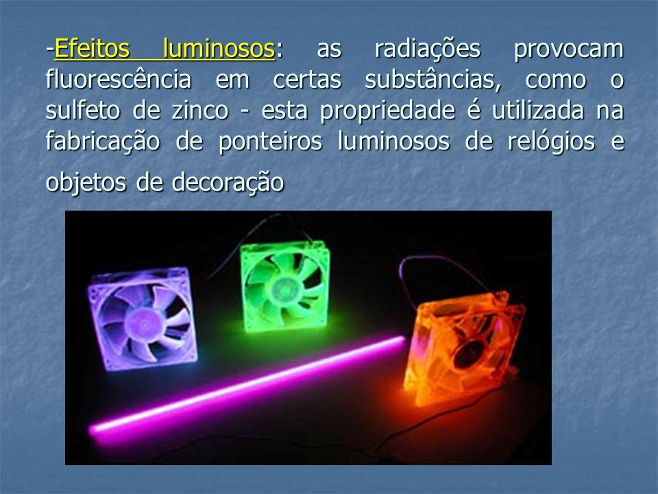 -Efeitos luminosos: as radiações provocam fluorescência em certas substâncias, como o sulfeto de zinco - esta propriedade é utilizada na fabricação de ponteiros luminosos de relógios e objetos de decoração