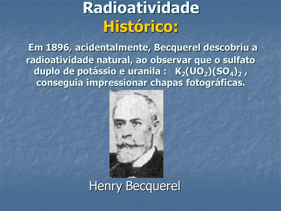 Radioatividade Histórico: Em 1896, acidentalmente, Becquerel descobriu a radioatividade natural, ao observar que o sulfato duplo de potássio e uranila : K 2 (UO 2 )(SO 4 ) 2, conseguia impressionar chapas fotográficas.