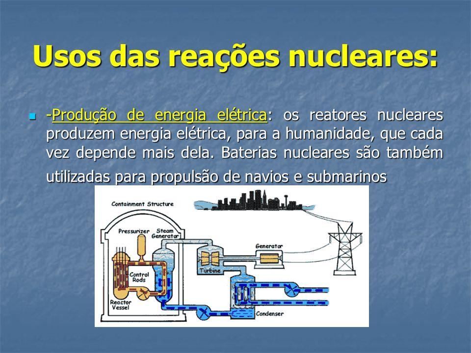 Usos das reações nucleares:  -Produção de energia elétrica: os reatores nucleares produzem energia elétrica, para a humanidade, que cada vez depende mais dela.