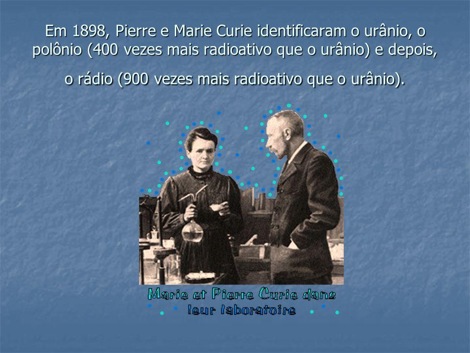 Em 1898, Pierre e Marie Curie identificaram o urânio, o polônio (400 vezes mais radioativo que o urânio) e depois, o rádio (900 vezes mais radioativo