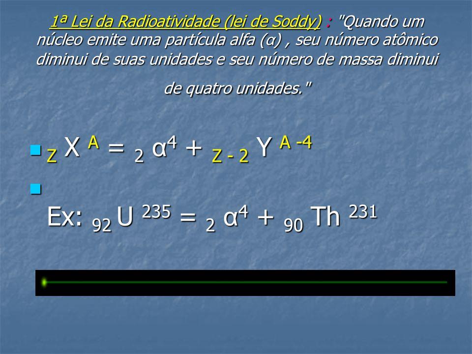 1ª Lei da Radioatividade (lei de Soddy) : Quando um núcleo emite uma partícula alfa ( α ), seu número atômico diminui de suas unidades e seu número de massa diminui de quatro unidades.  Z X A = 2 α 4 + Z - 2 Y A -4  Ex: 92 U 235 = 2 α 4 + 90 Th 231