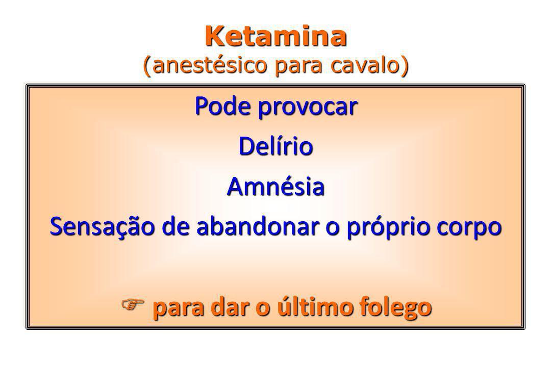Ketamina (anestésico para cavalo) Pode provocar DelírioAmnésia Sensação de abandonar o próprio corpo  para dar o último folego