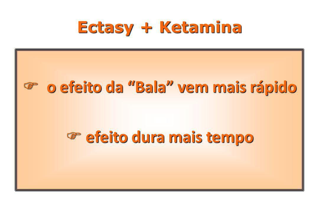 Ectasy + Ketamina  o efeito da Bala vem mais rápido  efeito dura mais tempo