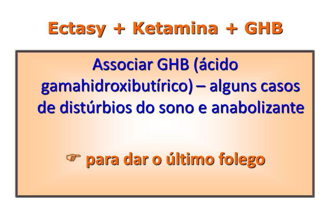 Ectasy + Ketamina + GHB Associar GHB (ácido gamahidroxibutírico) – alguns casos de distúrbios do sono e anabolizante  para dar o último folego