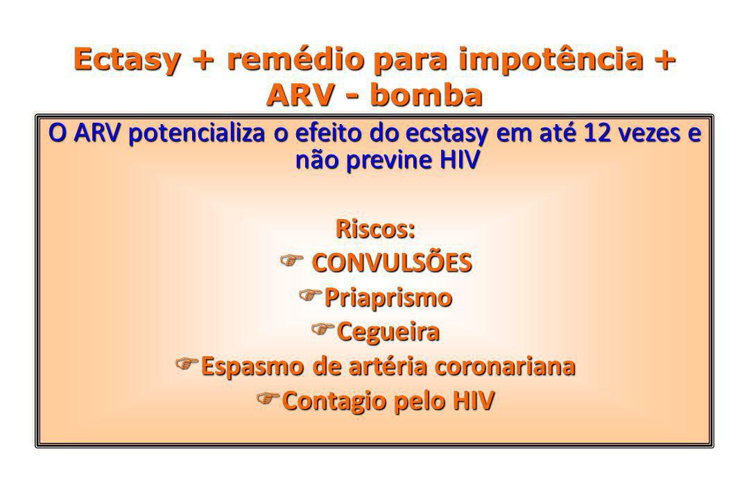 Ectasy + remédio para impotência + ARV - bomba O ARV potencializa o efeito do ecstasy em até 12 vezes e não previne HIV Riscos:  CONVULSÕES  Priaprismo  Cegueira  Espasmo de artéria coronariana  Contagio pelo HIV