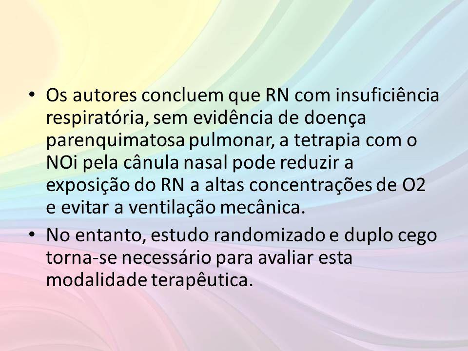 • Os autores concluem que RN com insuficiência respiratória, sem evidência de doença parenquimatosa pulmonar, a tetrapia com o NOi pela cânula nasal p