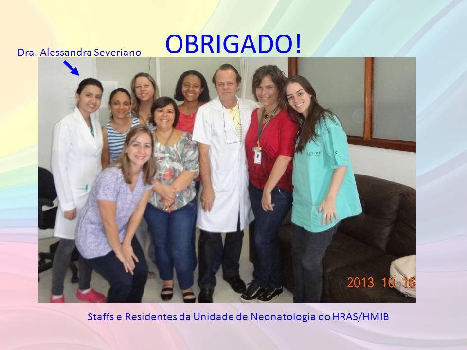 OBRIGADO! Staffs e Residentes da Unidade de Neonatologia do HRAS/HMIB Dra. Alessandra Severiano