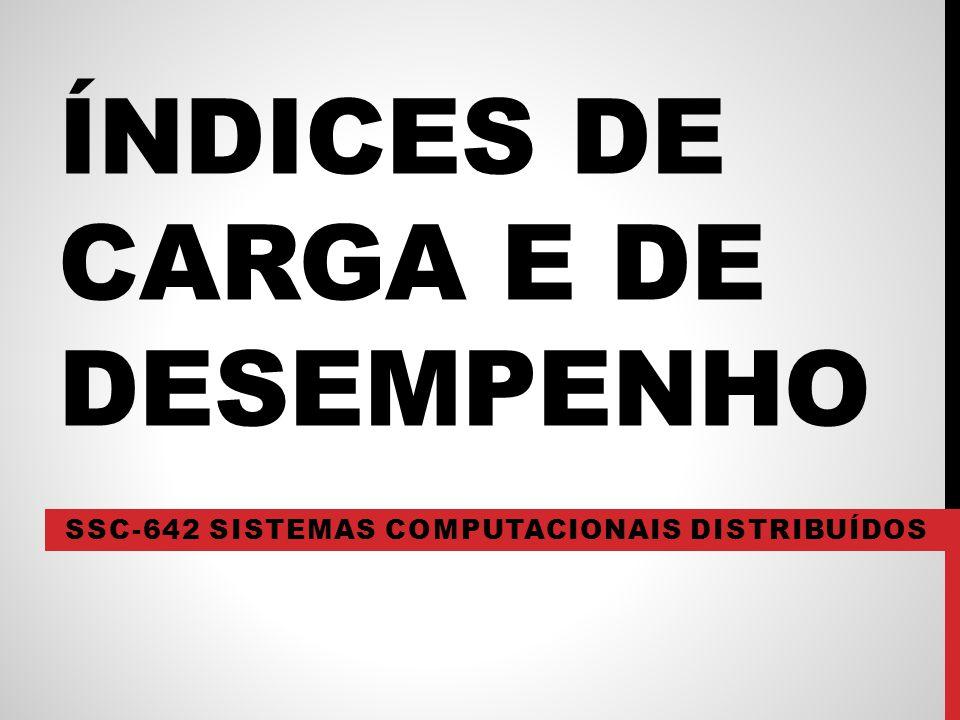 ÍNDICES DE CARGA E DE DESEMPENHO SSC-642 SISTEMAS COMPUTACIONAIS DISTRIBUÍDOS