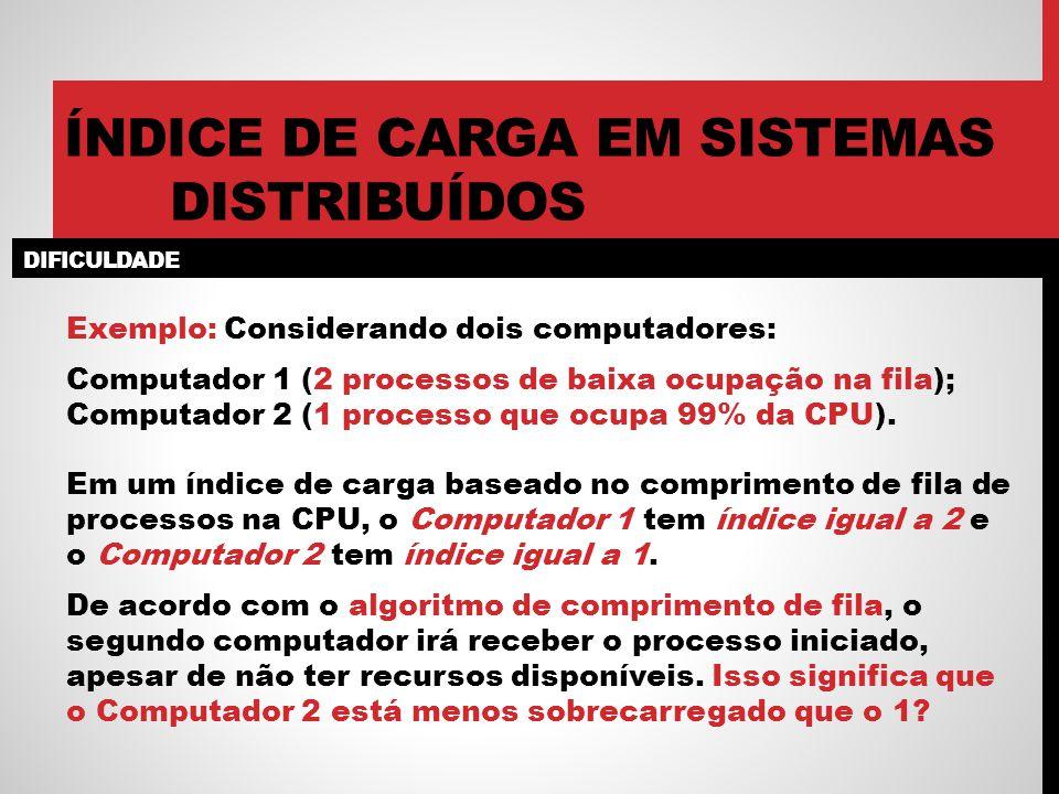 DIFICULDADE ÍNDICE DE CARGA EM SISTEMAS DISTRIBUÍDOS Exemplo: Considerando dois computadores: Computador 1 (2 processos de baixa ocupação na fila); Computador 2 (1 processo que ocupa 99% da CPU).