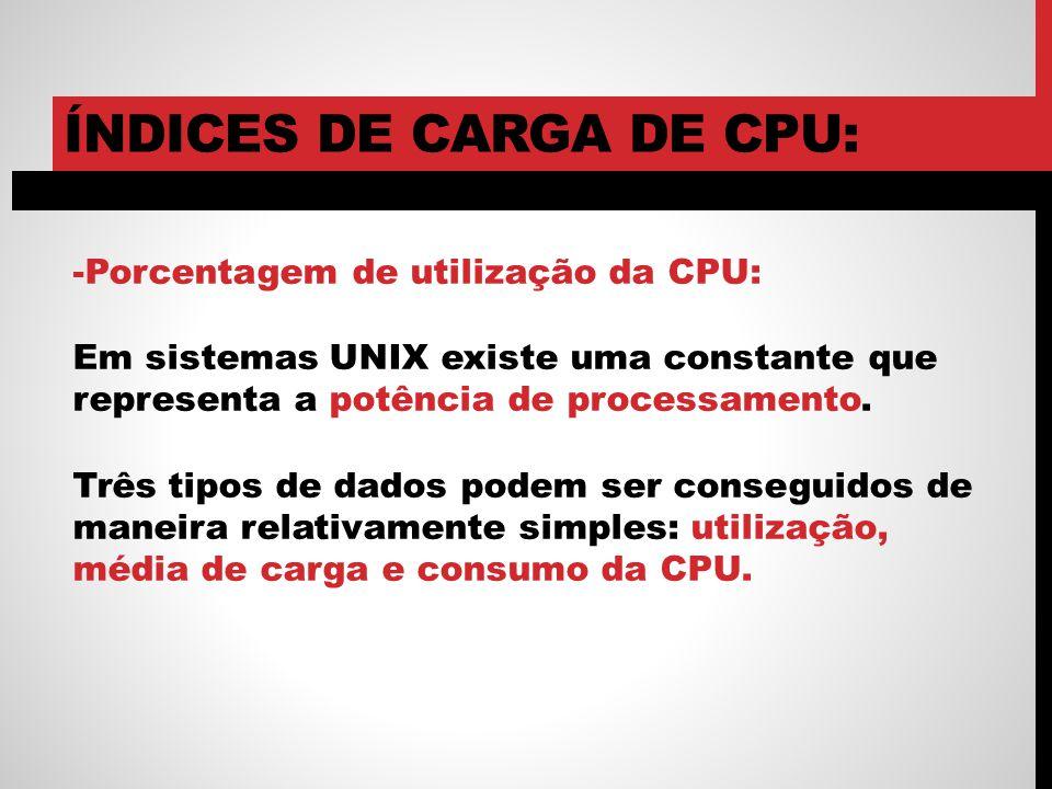 ÍNDICES DE CARGA DE CPU: -Porcentagem de utilização da CPU: Em sistemas UNIX existe uma constante que representa a potência de processamento. Três tip